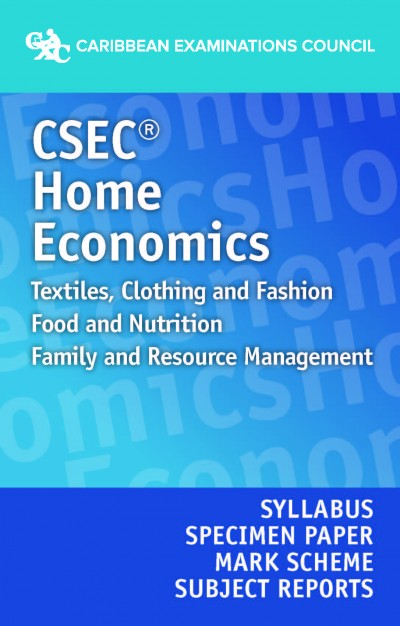 CSEC® Home Economics: Textiles, Clothing & Fashion; Food & Nutrition; Family & Resource Management:  Syllabus, Specimen Paper, Mark Scheme and Subjec